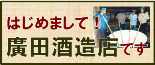 はじめまして!廣田酒造店です